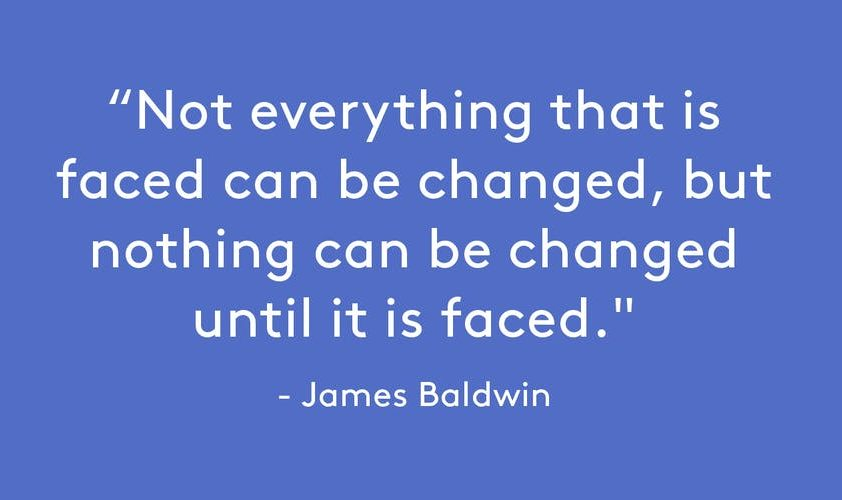 Not everything that is faced can be changed, but nothing can be changed until it is faced.